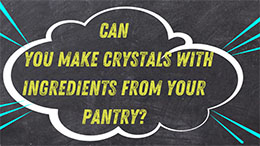 Can you make crystals with ingredients from your pantry?