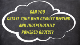 Can you create your own gravity defying and independently powered object?
