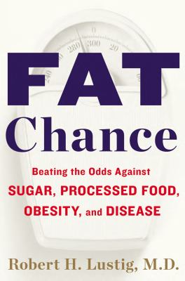Fat Chance: Beating the Odds Against Sugar, Processed Food, Obesity and Disease